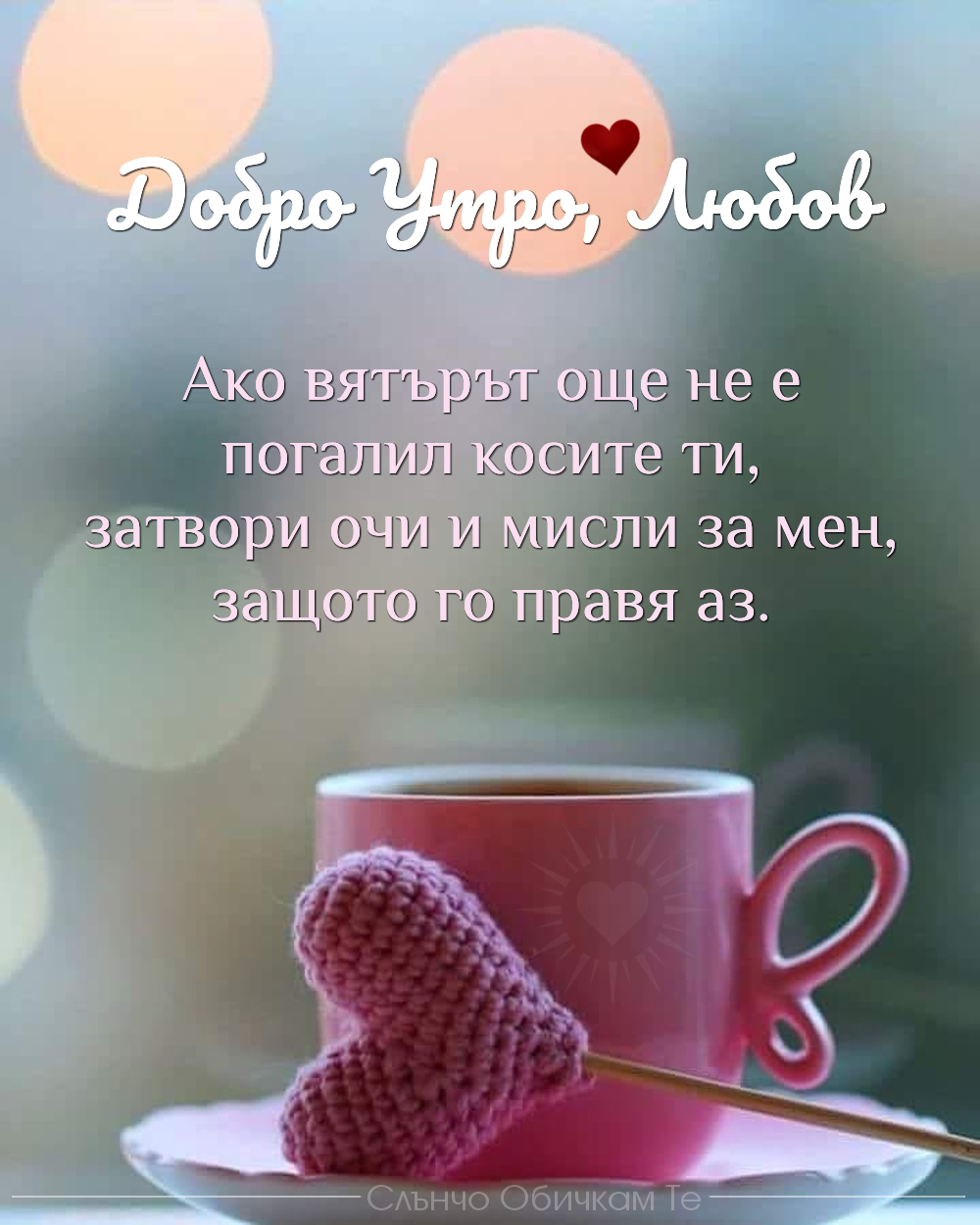 Ако вятърът още не е погалил косите ти, затвори очи и мисли за мен, защото го правя аз - пожелания за добро утро, добро утро и усмихнат ден, добро утро и слънчев ден, добро утро сърце, добро утро кафе, добро утро любов, хубав ден, щастлив ден, усмихнат ден, затвори очи, обичам те, целувам те, любов, пожелания за добро утро, добро утро с фраза