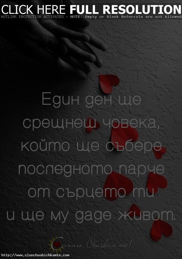 Един ден ще срещнеш човека, който ще събере последното парче от сърцето ти и ще му даде живот. - Парче от сърцето, Любов, любовни мисли, любовни фрази, любовни статуси, любовни цитати