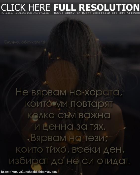 Не вярвам на хората, които ми повтарят колко съм важна и ценна за тях. Вярвам на тези, които тихо, всеки ден, избират да не си отидат. - любов, любовни мисли, любовни фрази, любовни статуси, любовни цитати
