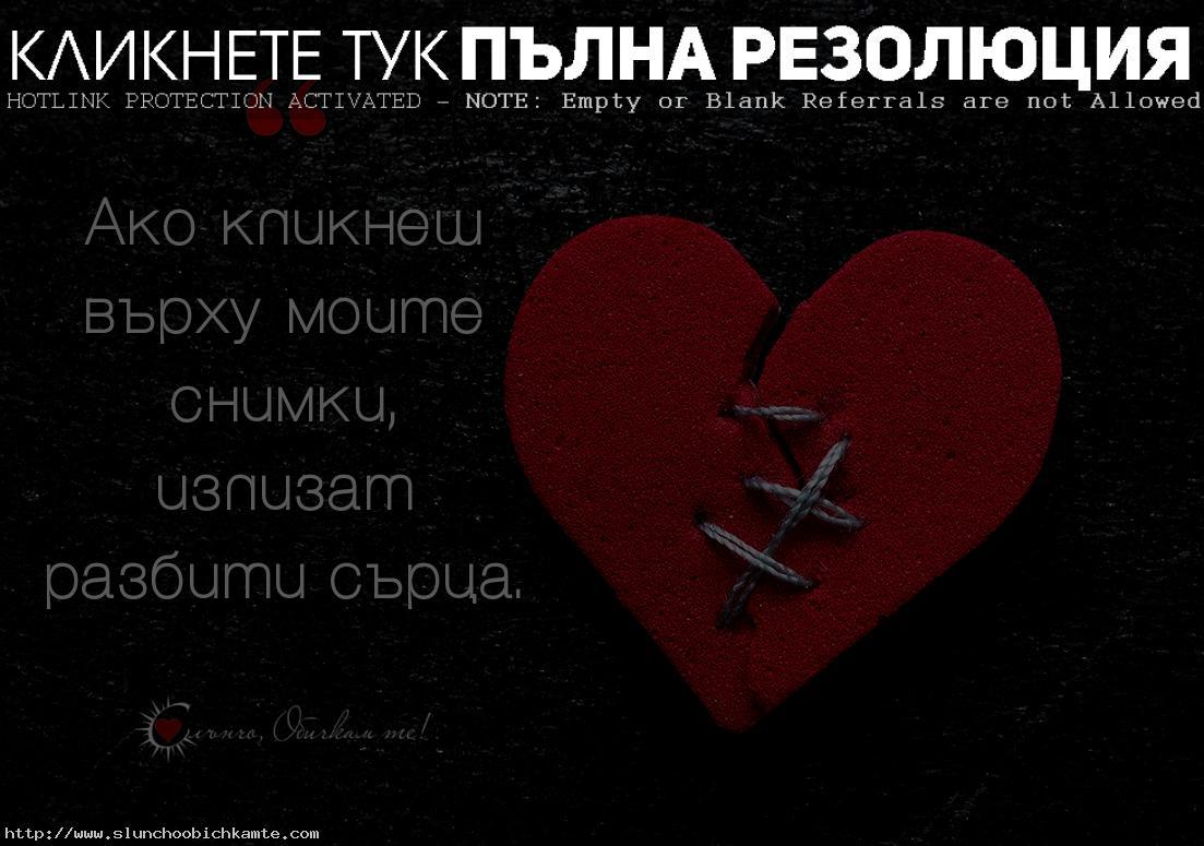 Ако кликнеш върху моите снимки, излизат разбити сърца - любов, раздяла, страдание, мъка, разбито сърце, счупено сърце, снимки, сърца, сърце, болка, липсваш ми, върни се, не си отивай, любовни мисли, любовни цитати, любовни статуси, любовни фрази, истинска любов, завинаги, прости ми, нарани ме, остани, оставам, мисля си за теб, мисля те, липсва ми, несподелена, тъга, сълзи, скръб, виртуална любов, фейсбук любов, Обичам те