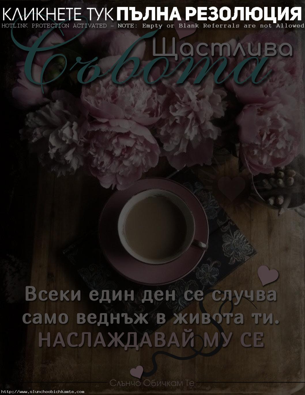 всеки един ден се случва само веднъж Щастлива събота - пожелания за уикенд, хубава събота, добро утро, добро утро цветя, добро утро кафе, добро утро фрази, добро утро приятели, виртуално добро утро, картинки с фрази, добро утро статуси, добро утро събота