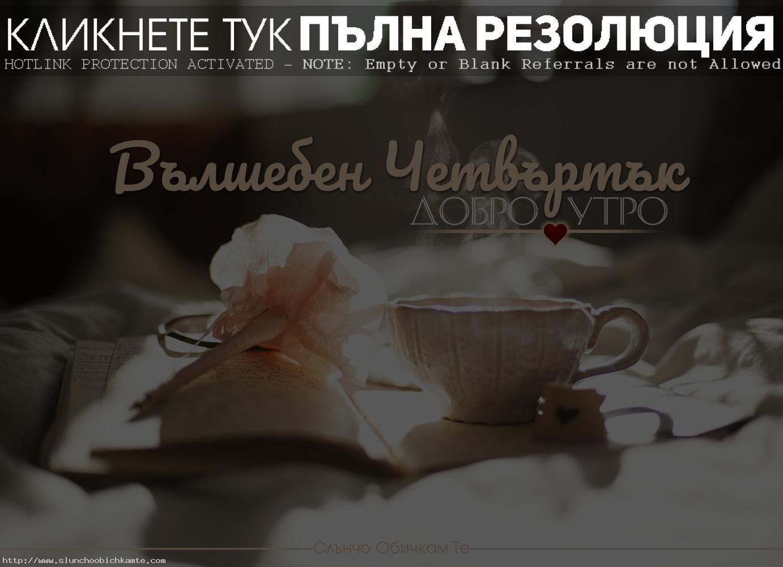 Добро Утро в четвъртък Вълшебен четвъртък - пожелания за добро утро, добро утро и усмихнат ден, добро утро и слънчев ден, добро утро, добро утро четвъртък, вълшебен четвъртък, добро утро кафе, пожелания за добро утро, фрази добро утро, вълшебство, чай, сутрин, утро, добро утро сърце, четвъртък сутрин, утро, хубав ден, щастлив ден, усмихнат ден, слънчев ден, добро утро