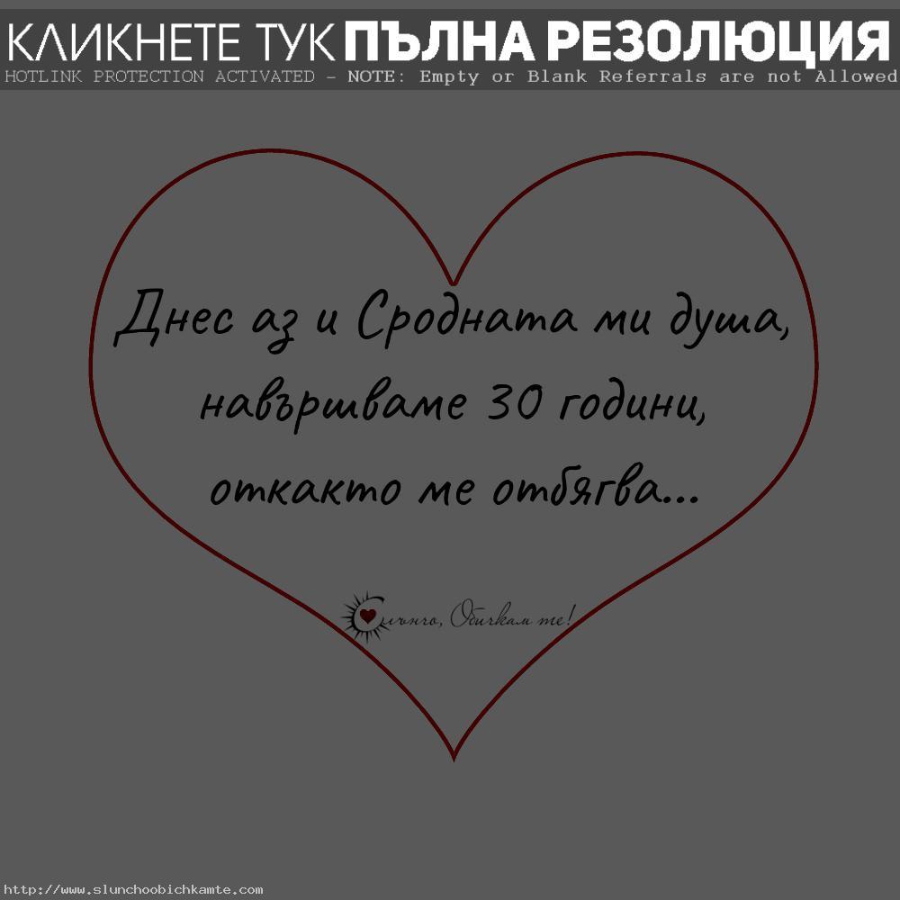 Днес аз и сродната ми душа, навършваме 30 години откакто ме отбягва - любов, сродна душа, истинска любов, любовни мисли, любовни статуси, любовни цитати, цитати за любовта, мисли за любовта, обич, забавна любов, забавни статуси, забавни цитати