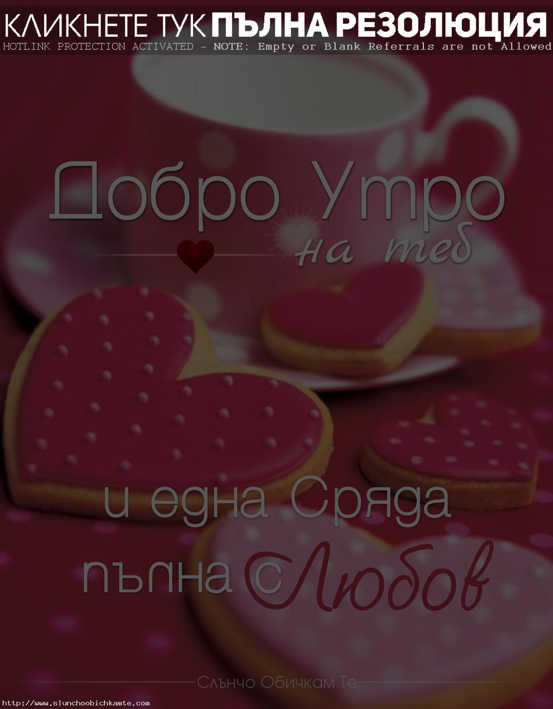 Добро утро и една сряда пълна с любов - пожелания за добро утро, добро утро и усмихнат ден, добро утро и слънчев ден, добро утро сряда, добро утро любов, добро утро сърце, добро утро кафе, розово добро утро, пожелания за добро утро в сряда, добро утро на теб, много любов, сряда сутрин, пожелания сутрин, розови бисквити, свети валентин, розови чаши, сърчица, бисквити сърца, хубави пожелания сърце, добро утро хубав ден, щастлив ден, усмихнат ден, слънчев ден, добро утро, сряда