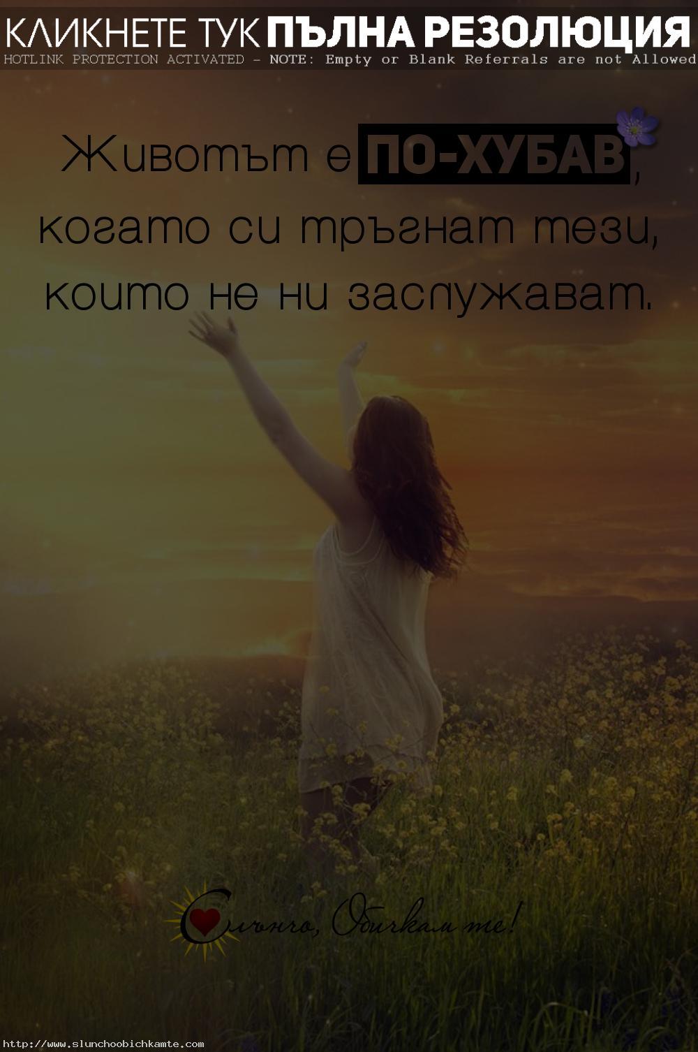 Животът е по хубав, когато си тръгнат тези, които не ни заслужават - фрази за любовта, любовни мисли, цитати, любов, обич, раздяла, несподелена любов, невъзможна любов
