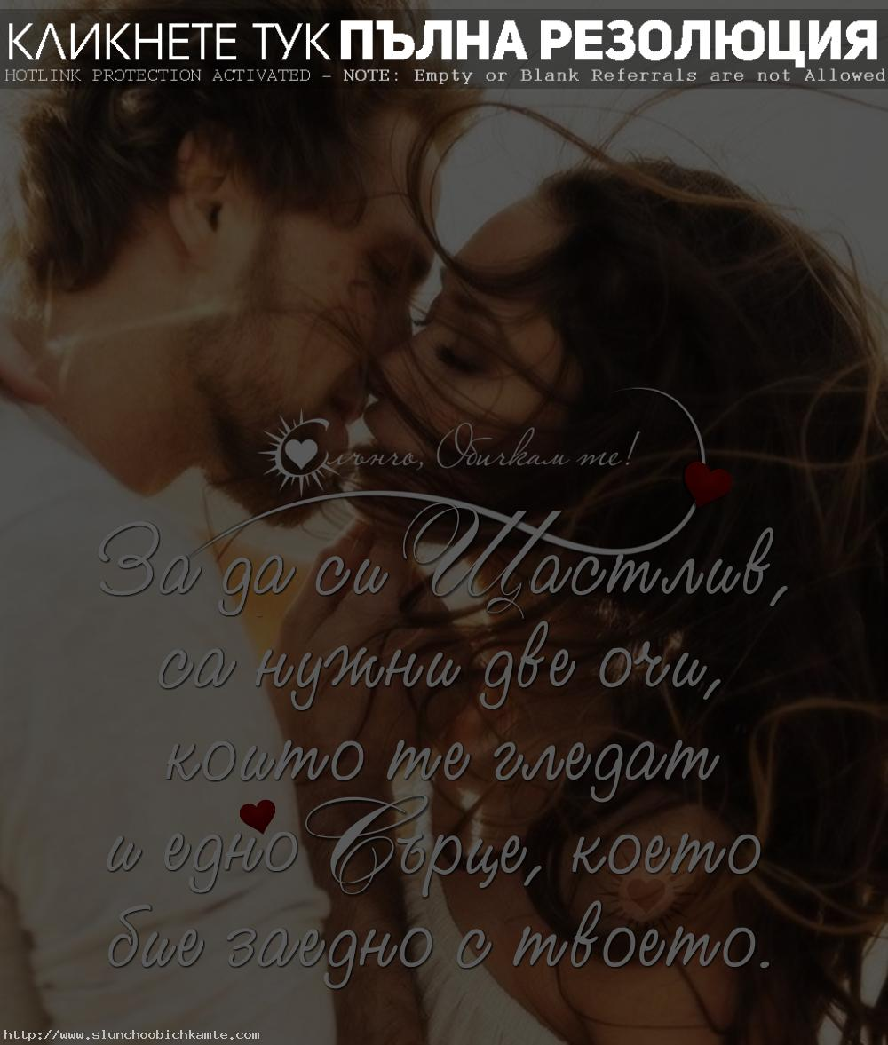 За да си щастлив са нужни две очи, които те гледат и едно сърце, което бие заедно с твоето - любов, щастие, любовна двойка, влюбени, любовни мисли, любовни статуси, любовни цитати, за любовта, щастието, очите, гледам те, сърцето ми, сърцето ти, сърцебиене, прегръдка, целувка, липсваш ми, споделена любов, истинска любов, вечна любов, завинаги, мечтая си за теб, само мой, само моя, ревност, доверие, сън, вярност, аз и ти, спомени, бяхме, обичахме се, несподелена любов, грешна любов, изневяра, семейство, обич, обичта, гушкане, целуване, двойка целувка, влюбване, обичане, твоето сърце, моят живот, ласки, съдба, карма, предишни животи, мисля си за теб, приказка