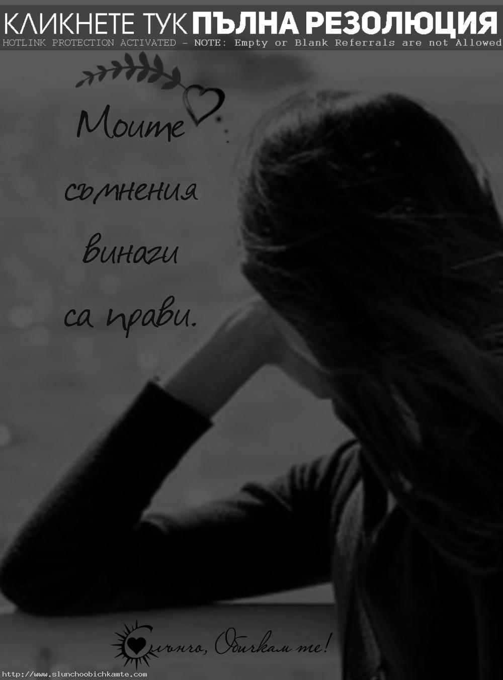 Моите съмнения винаги са прави - интуиция, женска интуиция, шесто чувство, усещане, знаех си, очаквах го, любов, раздяла, самота, разочарование, обич, истинска любов, предусещане, предчувствие, бях права, знаех си, идиот, изневяра, предателство, любовен триъгълник