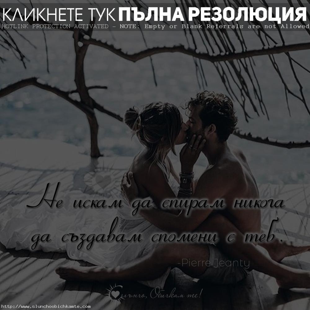 Не искам да спирам никога да създавам спомени с теб - спомени, любов, истинска любов, обич, любовни мисли, любовни статуси, любовни фрази, любовни цитати