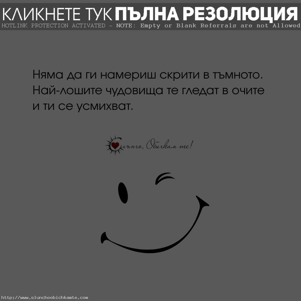 Няма да ги намериш скрити в тъмното. Най-лошите чудовища те гледат в очите и ти се усмихват - мъдри мисли, за живота, чудовищата, фалшив, фалшива усмивка, фалшиви хора, подлец, подлост, двуличие, лоши хора, фалс