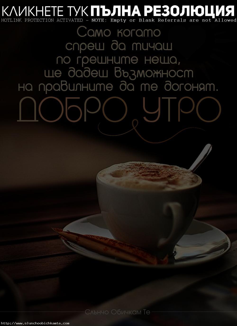 Само когато спреш да тичаш по грешните неща, ще дадеш възможност на правилните да те догонят. Добро утро - пожелания за добро утро, добро утро понеделник, добро утро вторник, добро утро сряда, добро утро четвъртък, добро утро петък, добро утро събота, добро утро неделя, успешна нова седмица, усмихнат ден, успешен ден, слънчев ден, позитивен ден, добро утро приятели, добро утро с усмивка, добро утро кафе, капучино