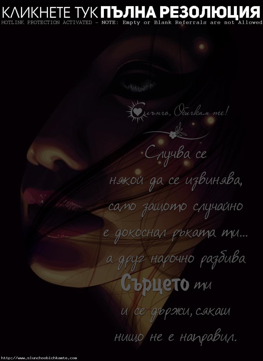 Случва се някой да се извинява, само защото случайно е докоснал ръката ти, а друг нарочно разбива сърцето ти и се държи сякаш нищо не е направил - любов, любовни мисли, раздяла, разочарование, болка, мъка, сълзи, разбито сърце, счупено сърце, страдам, прегръдка, целувка, любов, обич, сърцебиене, истинска любов, извинение, нарани ме, рана на сърцето, рани, боли ли сърцето, тъжна, тъжно е, липсваш, върни се, не си отивай, спомени, несподелена любов