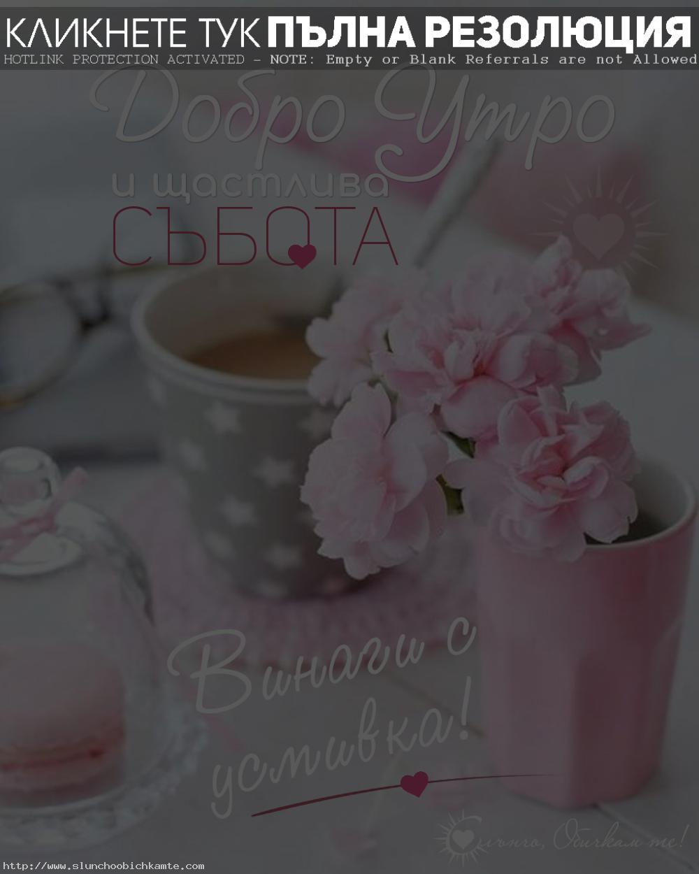 Добро утро и щастлива събота. Винаги с усмивка! - Пожелания за добро утро, хубава събота, пожелания за уикенд, събота, приятна събота, хубав уикенд, кафе, розово, цветя, добро утро с усмивка, добро утро позитивни мисли, слънчо обичкам те