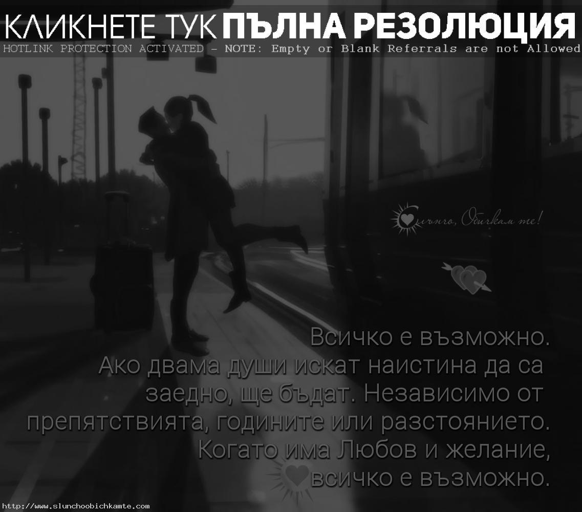 Всичко е възможно. Ако двама души искат наистина да са заедно, ще бъдат. Независимо от препятствията, годините или разстоянието. Когато има любов и желание, всичко е възможно. Няма невъзможни неща - любов от раазстояние, любов, любовни мисли, статуси, цитати, връзка от разстояние, истинска любов