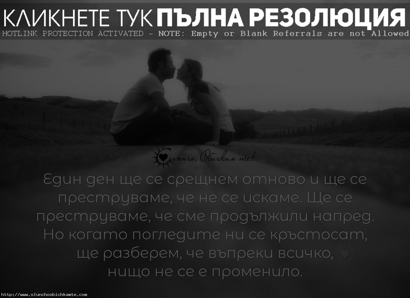 Един ден ще се срещнем отново и ще се преструваме, че не се искаме. Ще се преструваме, че сме продължили напред. Но когато погледите ни се кръстосат ще разберем, че въпреки всичко, нищо не се е променило. - Любов, любовни мисли, обичам те, липсваш ми, любовни фрази, любовни цитати, несподелена любов, раздяла, любовни цитати, невъзможна любов, слънчо обичкам те