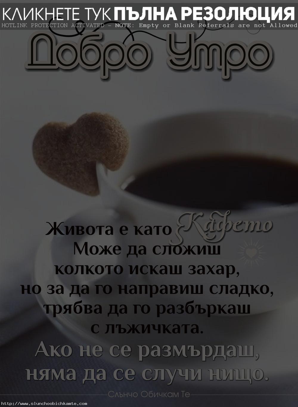 Добро утро! Живота е като кафето. Може да сложиш колкото искаш захар, но за да го направиш сладко, трябва да го разбъркаш с лъжичката. Ако не се размърдаш, няма да се случи нищо. - Пожелания за добро утро, картички за добро утро, добро утро с кафе и бисквитка, горчиво кафе, сладко кафе, кафе със захар, кафе с мисъл, кафе със статус, кафе с цитат
