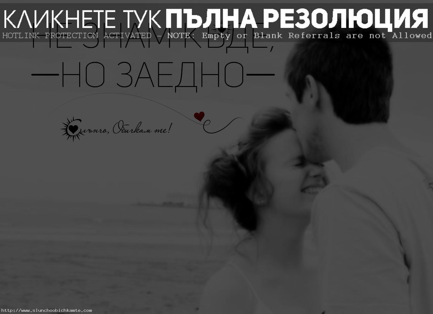 Не знам къде, но заедно. - Обичам те, Любовни мисли, любовни статуси, любовни фрази, любовни цитати, навсякъде отивам с теб, навсякъде с теб, винаги до теб, завинаги, винаги ще те обичам, любов
