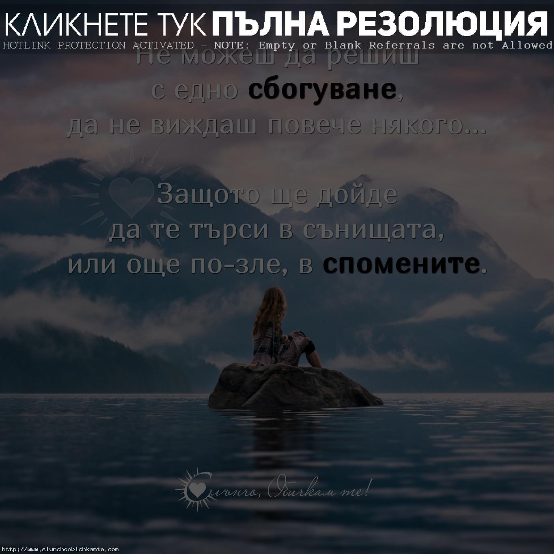 Не можеш да решиш с едно сбогуване да не виждаш повече някого... Защото ще дойде да те търси в сънищата, или още по-зле, в спомените. - Любов, любовни мисли, любовни фрази, любовни статуси, любовни цитати, спомени, сбогуване, липсваш ми, любовна мъка, любовно страдание, край на любовта