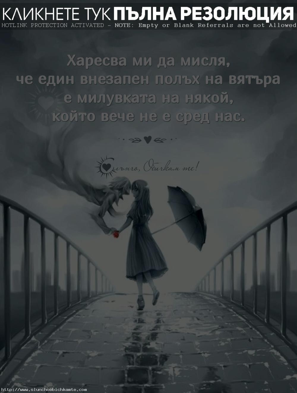 Харесва ми да мисля, че един внезапен полъх на вятъра е милувката на някой, който вече не е сред нас. - Липсваш ми татко, липсваш ми мамо, липсваш ми бабо, липсваш ми дядо, винаги ще ми липсваш, почивай в мир, обичам те