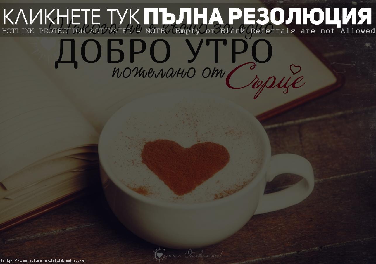 Никога не е късно за едно добро утро, пожелано от сърце - Пожелания за добро утро, добро утро с кафе, добро утро приятели, добро утро от сърце, кафе и сърце, добро позитивно утро, хубав ден, приятен ден