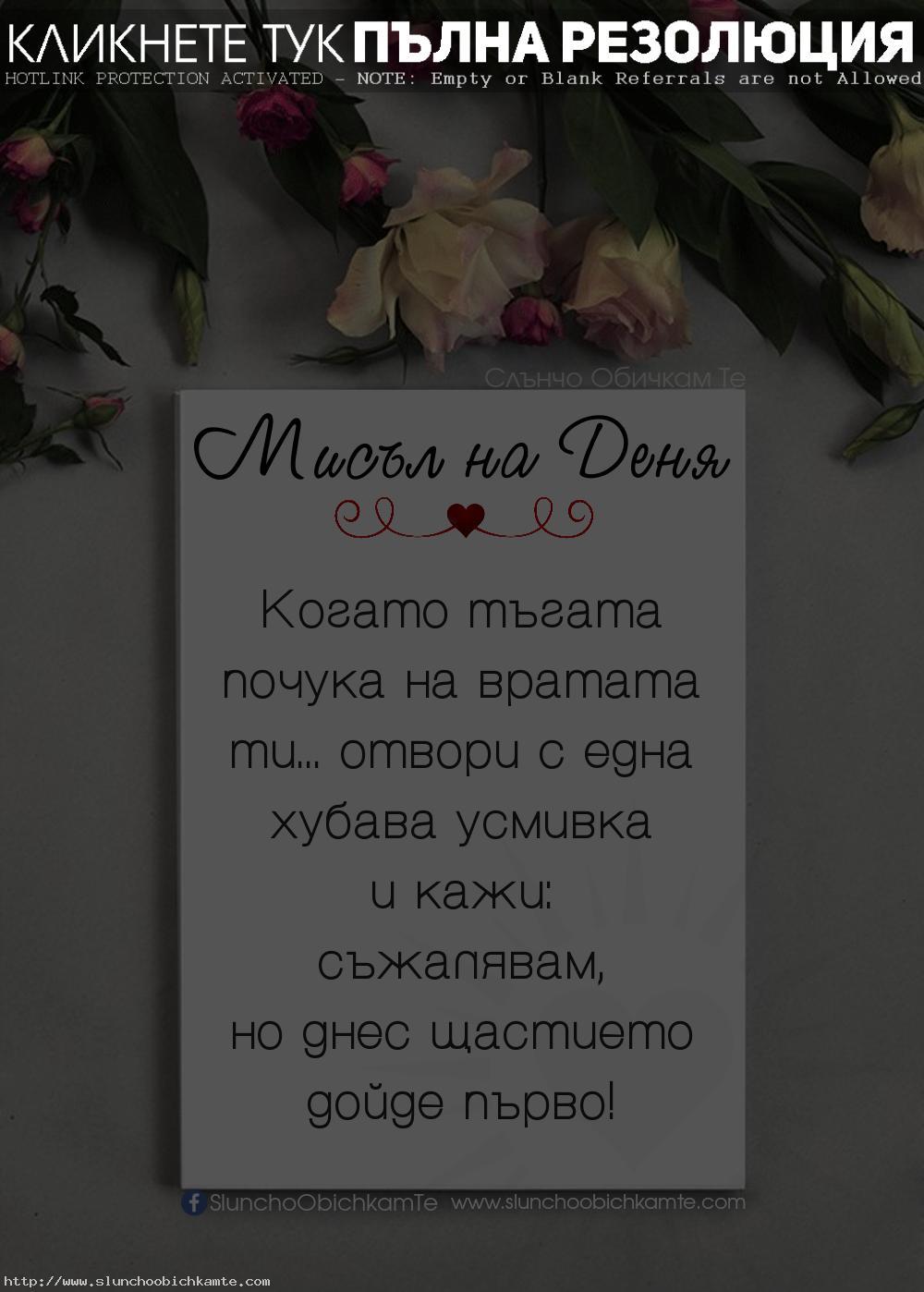Когато тъгата почука на вратата ти, отвори с една хубава усмивка и кажи - Съжалявам, но днес щастието дойде първо! - Мисъл на Деня, любовни мисли, любовни статуси, любовни фрази, любовни цитати, мъдри мисли, тъга, щастие