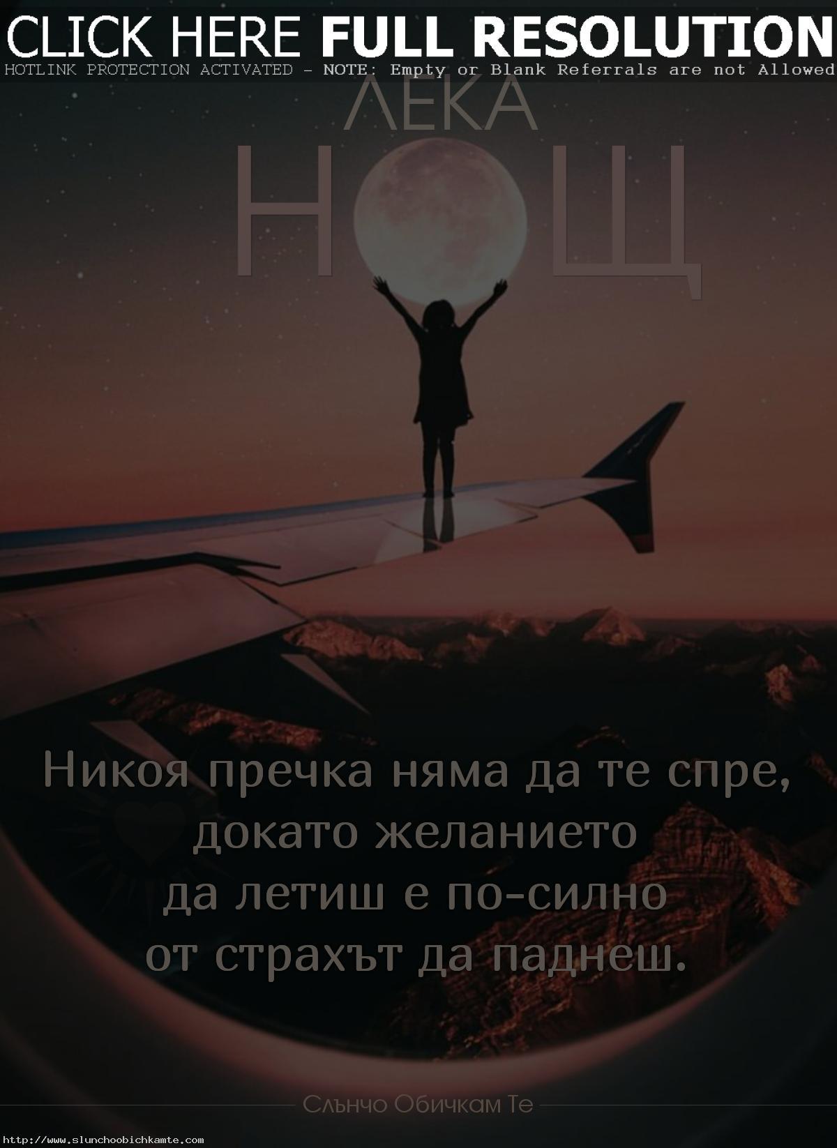 Лека нощ! Никоя пречка няма да те спре, докато желанието да летиш е по-силно от страха да паднеш. - Пожелания за лека нощ, любов от разстояние, позитивни мисли, мъдри мисли, любовни мисли, любовни статуси, любовни фрази, любовни цитати