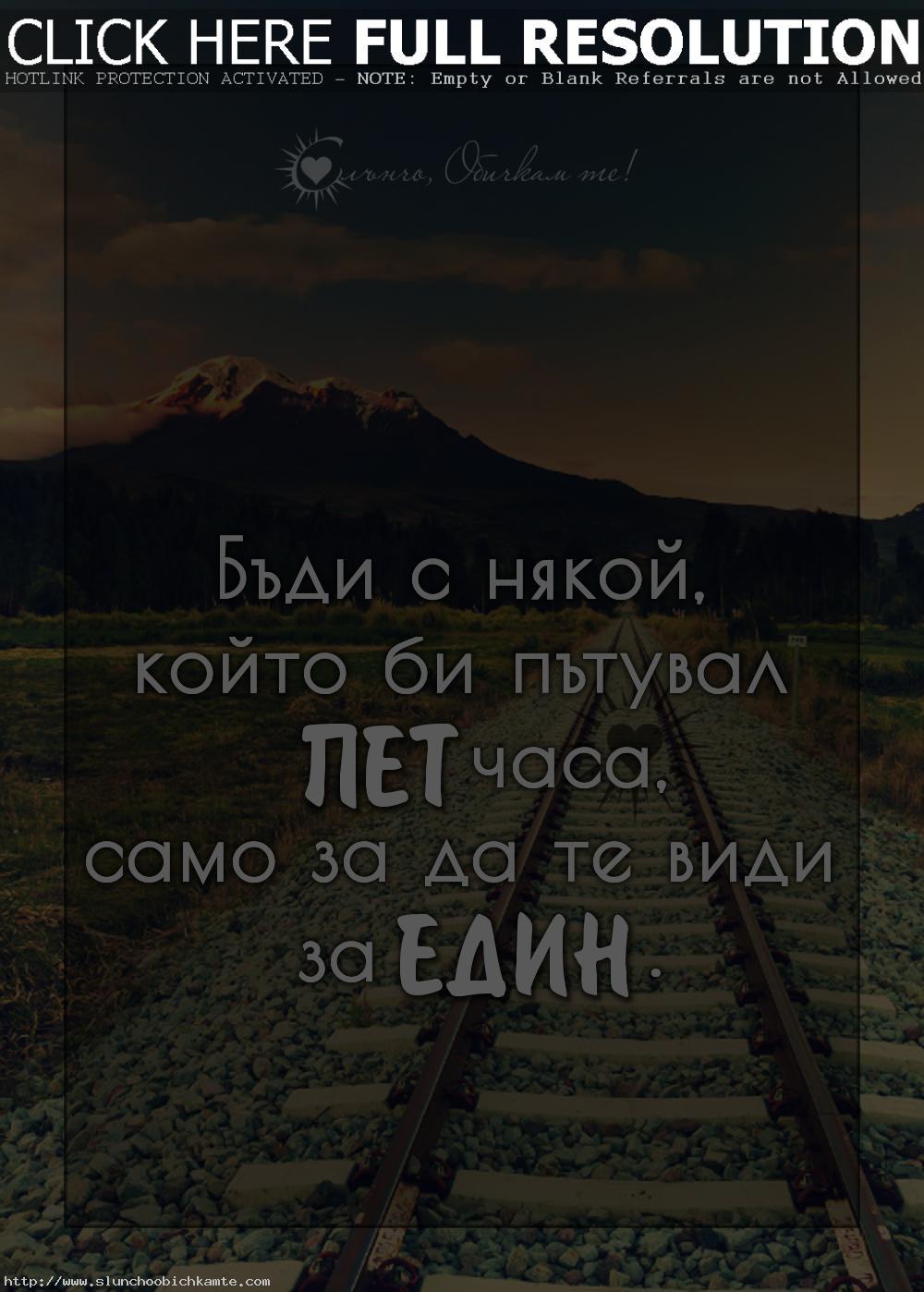 Бъди с някой който би пътувал пет часа, само за да те види за един - Истинска любов, любов от разстояние, любов, любовни мисли, любовни фрази, любовни цитати, любовни статуси