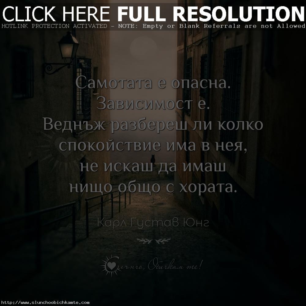 Самотата е опасна. Зависимост е. Веднъж разбереш ли колко спокойствие има в нея, не искаш да имаш нищо общо с хората. - Карл Густав Юнг цитати, цитати за самотата, цитати за любовта, разочарование, любовни мисли, любовни фрази, любовни цитати