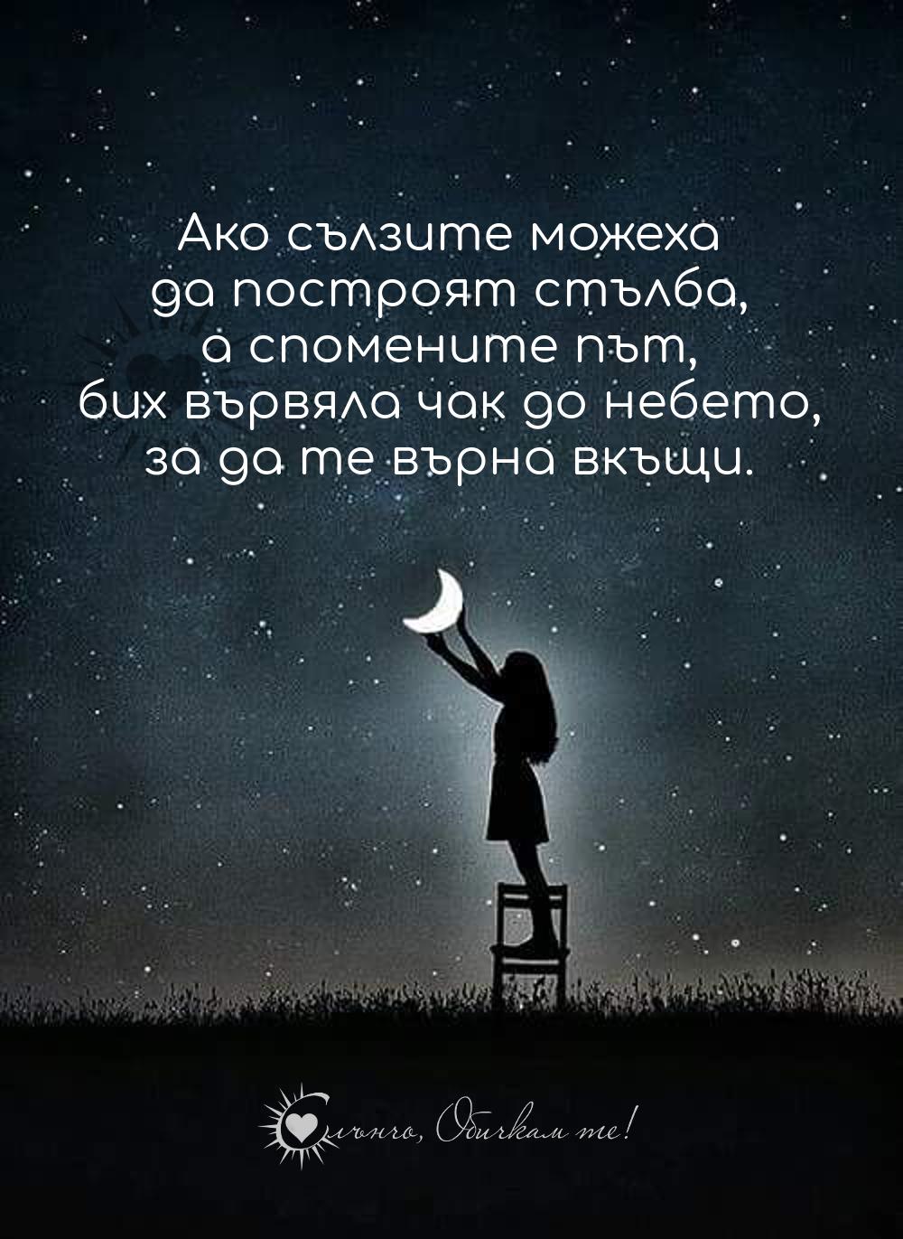 Ако сълзите можеха да построят стълба, а спомените път, бих вървяла чак до небето, за да те върна вкъщи. Липсваш ми! - за баща ми, за майка ми, за брат ми, за сестра ми, ангел в небето, след смъртта