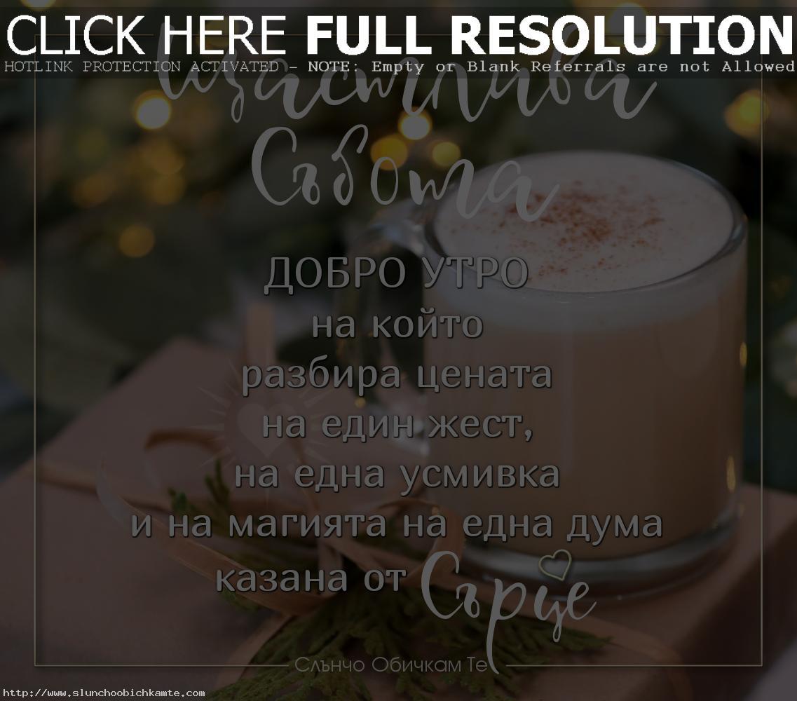 Щастлива събота! Добро утро в Събота. Добро утро на който разбира цената на един жест, на една усмивка и на магията на една дума казана от сърце. - Пожелания за добро утро в събота, пожелания за уикенд, добро утро и хубав ден, щастлив ден, усмихнат ден