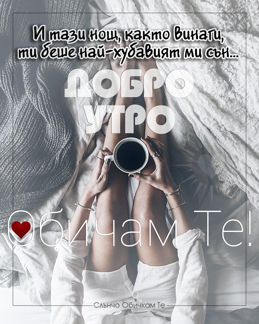 Добро утро любов, добро утро на любовта, обичам те, добро утро за любим човек, любов от разстояние, пожелания за добро утро - И тази нощ, както винаги, ти беше най-хубавият ми сън