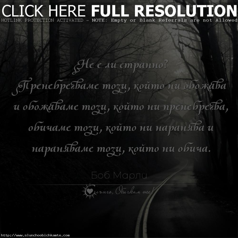 Не е ли странно? Пренебрегваме този, който ни обожава и обожаваме този, който ни пренебрегва, обичаме този, който ни наранява и нараняваме този, който ни обича. - Цитати Боб Марли, любов, любовни мисли, любовни цитати, любовни фрази, любовни статуси