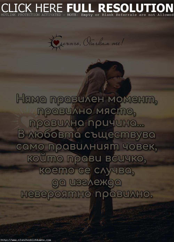 Няма правилен момент, правилно място, правилна причина. В любовта съществува само правилният човек, който прави всичко, което се случва, да изглежда невероятно правилно. - Любов, любовни мисли, любовни статуси, любовни фрази, любовни цитати