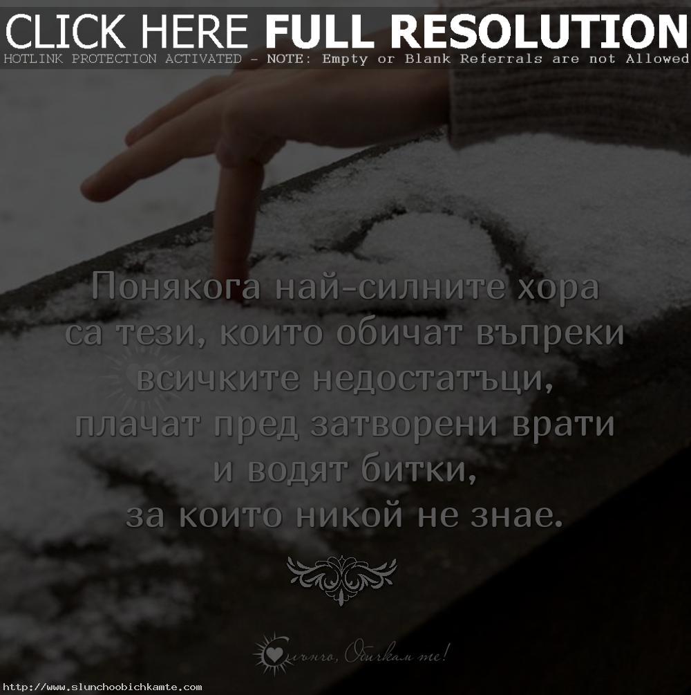 Понякога най-силните хора са тези, които обичат въпреки всичките недостатъци, плачат пред затворени врати и водят битки, за които никой не знае. - Любов, любовни мисли, любовни статуси, любовни фрази, любовни цитати, мъдри мисли за любовта