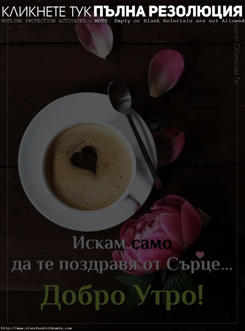 Едно добро утро от сърце, картички за добро утро, добро утро с кафе и цветя, пожелания за добро утро, поздрав от сърце