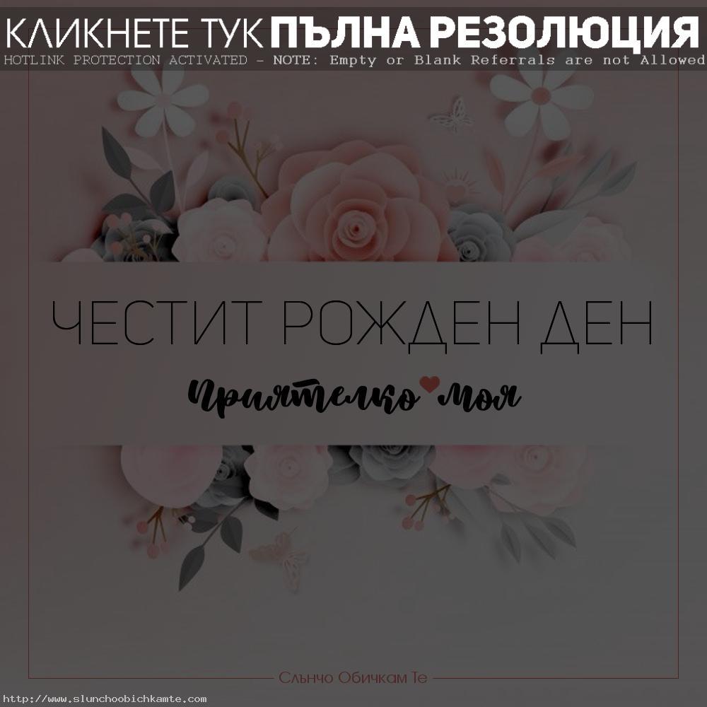 Честит рожден ден приятелко, картички за рожден ден за жена, за приятелка, цветя, пожелания за рожден ден