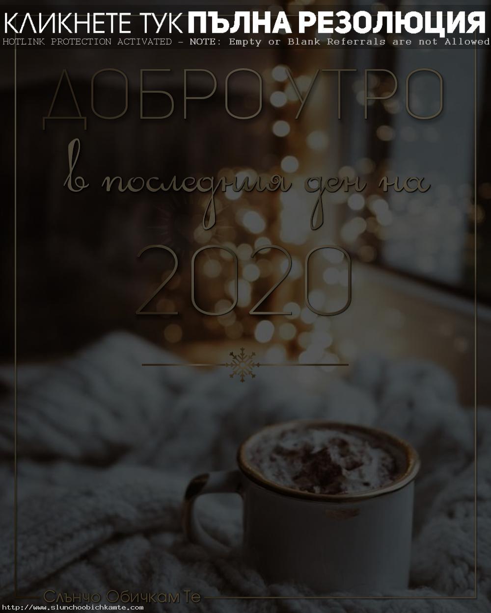 Добро утро в последния ден на 2020, добро утро на 31 декември 2020, картички за добро утро за нова година, честита нова година, пожелания за нова година, 2021
