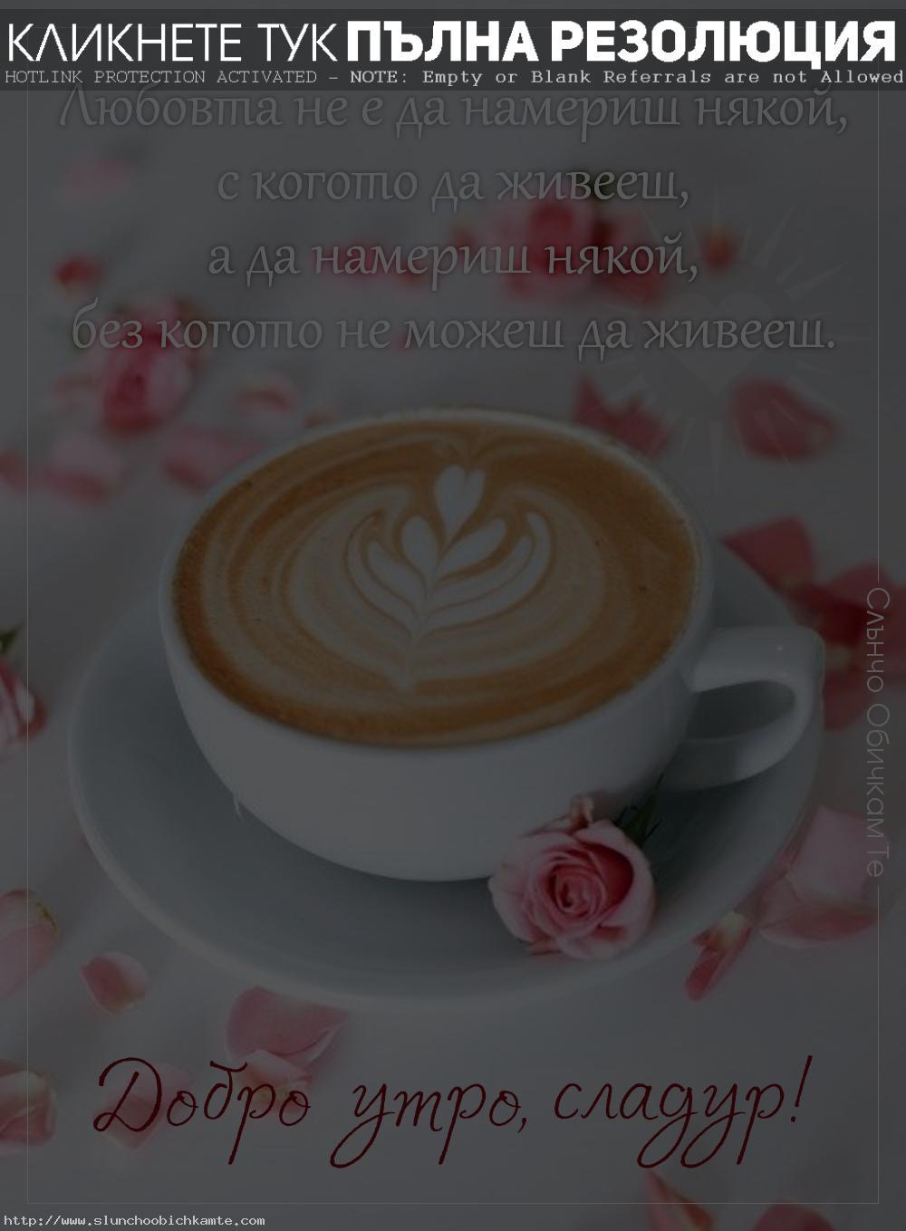 Добро утро сладур - Любовта не е да намериш някой, с когото да живееш, а без когото не можеш да живееш. Картички за добро утро с кафе и обичам те