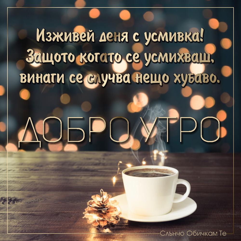 Добро утро с усмивка - Изживей деня с усмивка, защото когато се усмихваш винаги се случва нещо хубаво - Картички за добро утро, пожелания за добро утро, добро утро на коледа, добро утро коледни празници