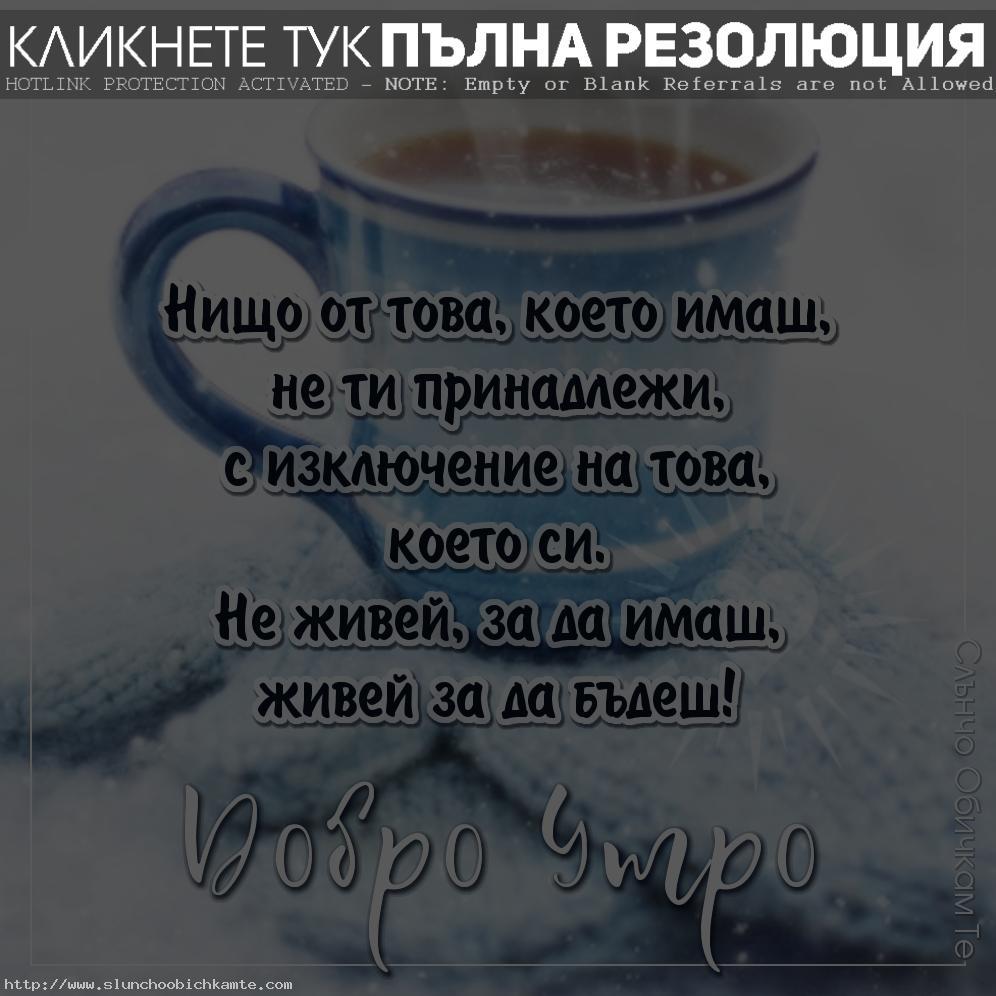 Добро утро на който живее за да бъде - Не живей за да имаш, живей за да бъдеш - Картички за добро утро, пожелания за добро утро, добро утро в четвъртък